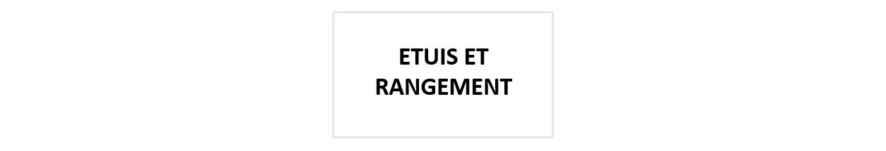 ETUIS ET RANGEMENT